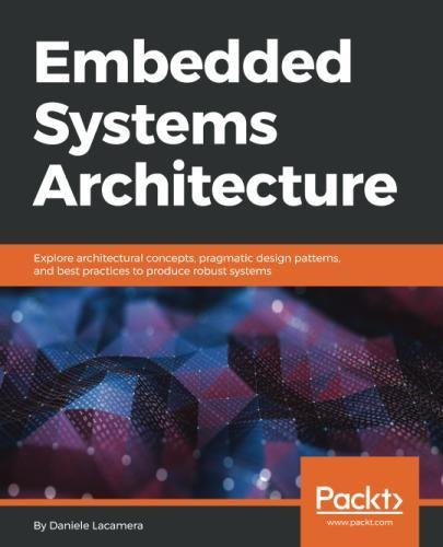 Embedded Systems Architecture: Explore architectural concepts, pragmatic design patterns, and best practices to produce robust systems (Best Embedded Programming Language)