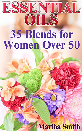 Essential Oils: 35 Blends for Women Over 50: (Essential Oils Book, Natural Beauty Book)