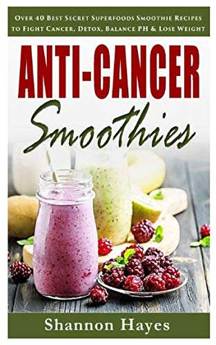 Anti-Cancer Smoothies: Over 40 Best Secret Superfoods Smoothie Recipes to Fight Cancer, Detox, Balance PH & Lose Weight So You Can Get Back Your Life! by Shannon Hayes