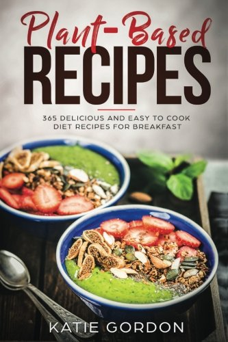 Plant Based Recipes: 365 Delicious and Easy to Cook Diet Recipes for Breakfast (Volume 1) by Katie Gordon