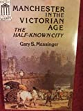 Manchester in the Victorian Age : The Half-Known City, Messinger, Gary S., 0719018439
