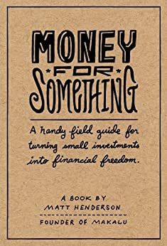 Money for Something - A Handy Field Guide for Turning Small Investments into Financial Freedom by [Henderson, Matt]