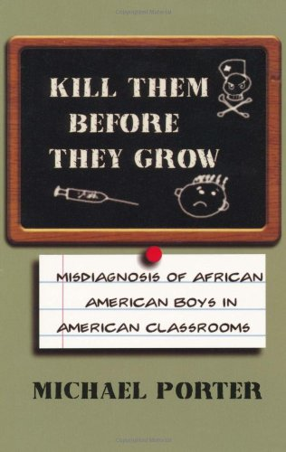Search : Kill Them Before They Grow: Misdiagnosis of African American Boys in American Classrooms