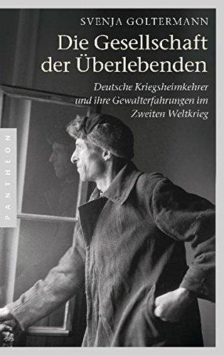 Die Gesellschaft der Überlebenden: Deutsche Kriegsheimkehrer und ihre Gewalterfahrungen im Zweiten Weltkrieg