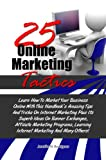 25 Online Marketing Tactics: Learn How To Market Your Business Online With This Handbook's Amazing Tips And Tricks On Internet Marketing Plus Its Superb Ideas On Banner Exchanges, Affiliate Marketing
