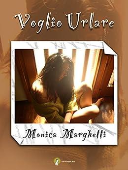 Amazon.com: Voglio Urlare (Italian Edition) eBook: Monica Marghetti