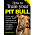 How to Train Your Pit Bull (Limited Edition): Training Pit Bulls: From shaping your pit bull's behavior to managing emergency situations