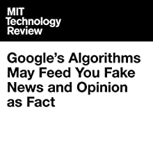 Google's Algorithms May Feed You Fake News and Opinion as Fact Other by Jamie Condliffe Narrated by Joe Knezevich