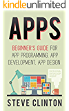 Apps: Beginner's Guide For App Programming, App Development, App Design