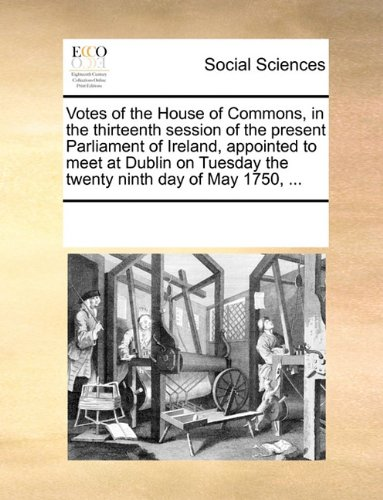 Votes of the House of Commons, in the thirteenth session of the present Parliament of Ireland, appointed to meet at Dublin on Tuesday the twenty ninth day of May 1750, ... pdf epub