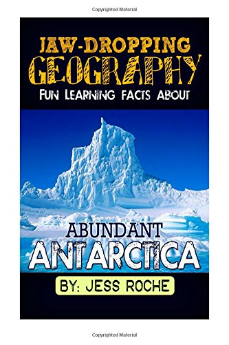 Jaw-Dropping Geography: Fun Learning Facts About Abundant Antarctica: Illustrated Fun Learning For Kids (Volume 1)