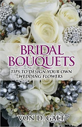Bridal Bouquets Tips To Design Your Own Wedding Flowers Volume 1