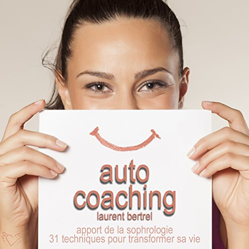Auto coaching - Apport de la sophrologie (31 techniques pour transformer positivement sa vie)