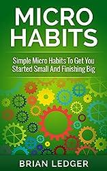 Micro Habits: Simple Micro Habits To Get You Started Small And Finishing Big (Habits, Micro Habits, Power Habits, Mini Habits) (English Edition)