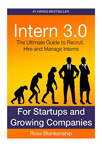 Intern 3.0: The Ultimate Guide to Recruit, Hire, and Manage Interns for Startups and Growing Companies