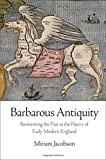 Barbarous Antiquity : Reorienting the Past in the Poetry of Early Modern England, Jacobson, Miriam Emma, 0812246322