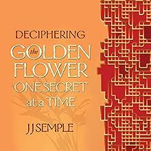 Deciphering the Golden Flower One Secret at a Time | Livre audio Auteur(s) : JJ Semple Narrateur(s) : JJ Semple