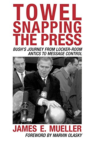 Towel Snapping the Press: Bush's Journey from Locker-Room Antics to Message Control (Communication, Media, and Politics)