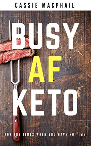 Busy AF Keto: For the times when you have no time by Cassie MacPhail