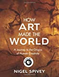 How Art Made the World, Nigel Spivey, 0465081827