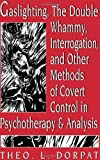 Gaslighting, the Double Whammy, Interrogation and Other Methods of Covert Control in Psychotherapy and Analysis, Theodore L. Dorpat, 1568218281