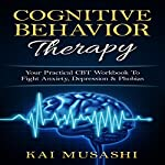Cognitive Behavior Therapy: Your Practical CBT Workbook to Fight Anxiety, Depression & Phobias  | Kai Musashi