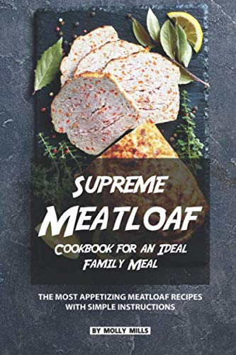 Supreme Meatloaf Cookbook for an Ideal Family Meal: The most appetizing Meatloaf Recipes with Simple Instructions (Very Best Meatloaf Recipe)