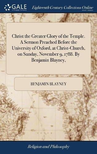 Christ the Greater Glory of the Temple. A Sermon Preached Before the University of Oxford, at Christ-Church, on Sunday, November 9, 1788. By Benjamin Blayney,