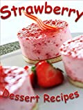 Strawberry Dessert Recipes: 35 Family-Favorite Strawberry Dessert Recipes: Strawberry Pies, Cheesecakes, Soufflés, Cakes, Cobblers, & More