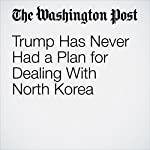 Trump Has Never Had a Plan for Dealing With North Korea | Philip Bump