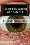 Help! I'm scared of Spiders !: How to help cure your Arachnophobia