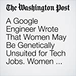 A Google Engineer Wrote That Women May Be Genetically Unsuited for Tech Jobs. Women Wrote Back. | Cleve R. Wootson Jr.
