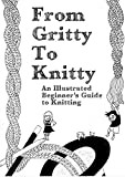 From Gritty to Knitty: An Illustrated Beginner's Guide to Knitting