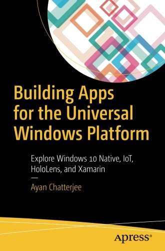 Building Apps for the Universal Windows Platform: Explore Windows 10 Native, IoT, HoloLens, and Xamarin by Apress