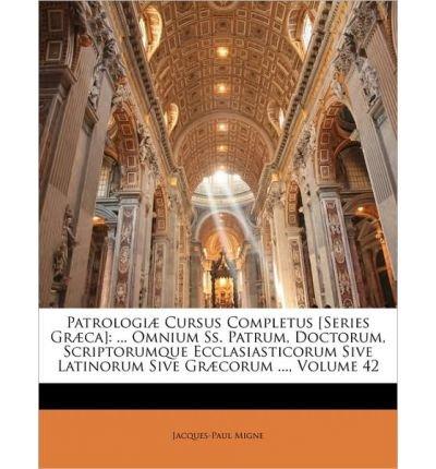 Download Patrologi] Cursus Completus [Series Gr]ca]: Omnium SS. Patrum, Doctorum, Scriptorumque Ecclasiasticorum Sive Latinorum Sive Gr]corum ..., Volume 42 (Paperback) - Common pdf epub