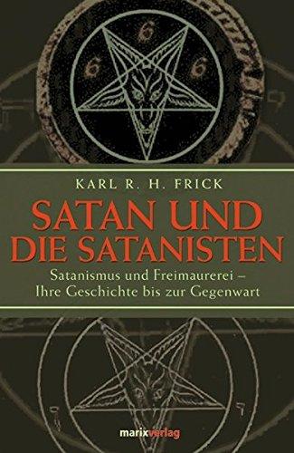 Satan und die Satanisten: Satanismus und Freimaurerei - Ihre Geschichte bis zur Gegenwart