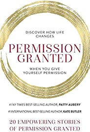 Permission Granted: Discover How Life Changes When You Give Yourself Permission