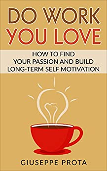 Do Work You Love: How to Find Your Passion and Build Long-Term Self Motivation by [Prota, Giuseppe]
