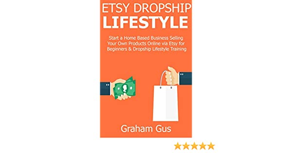 ETSY DROPSHIP LIFESTYLE: Start a Home Based Business Selling Your Own  Products Online via Etsy for Beginners & Dropship Lifestyle Training
