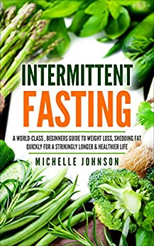 Intermittent Fasting: For Beginners: A World-Class Simple, Beginners Ultimate Guide To Weight Loss, Losing Fat Quickly For A Strikingly Longer & Healthier Beginners Guide To Intermittent Fasting by [Johnson, Michelle]
