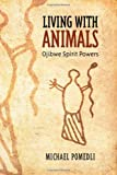 Living with Animals : Ojibwe Spirit Powers, Pomedli, 144261479X