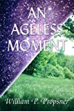 An Ageless Moment, William P. Propsner, 1448940427