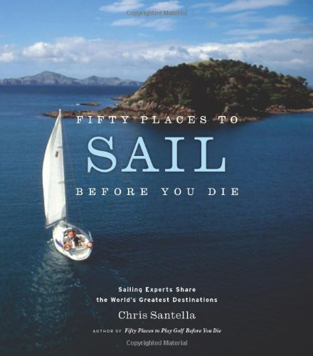 Fifty Places to Sail Before You Die: Sailing Experts Share the World's Greatest Destinations [Chris Santella] (Tapa Dura)