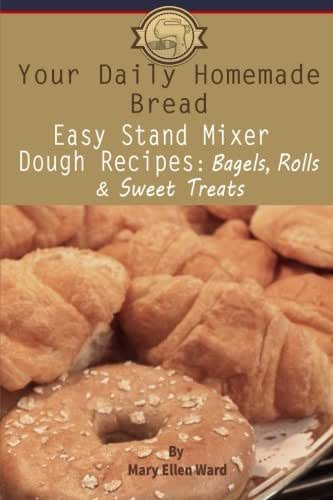 Your Daily Homemade Bread: Easy Stand Mixer Dough Recipes: Bagels, Rolls, and Sweet Treats (Volume 2)