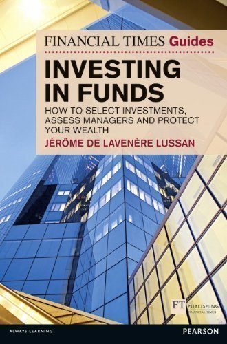 Financial Times Guide to Investing in Funds: How to Select Investments, Assess Managers and Protect Your Wealth: How to Generate Wealth and Protect Your Money (The FT Guides) by De Lavenere Lussan, Jerome 1 edition (2012) by Financial Times/ Prentice Hall