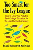 img - for Too Smart for the Ivy League: How to Give Your Kids the Best College Education for the Least Amount of Money book / textbook / text book