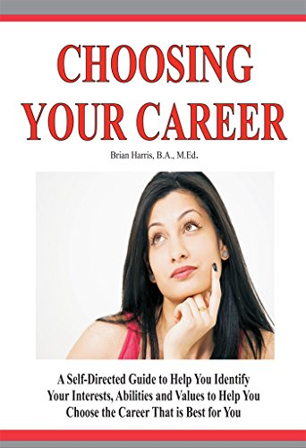 Choosing Your Career: A Self-Directed Guide To Help You Identify Your Interests, Abilities And Values To Help You Choose The Career That Is Best For You
