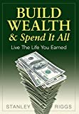 Build Wealth and Spend It All, Stanley Riggs, 0991521501