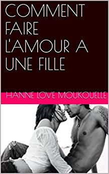 comment faire l 39 amour a une fille french edition ebook hanne love moukouelle. Black Bedroom Furniture Sets. Home Design Ideas