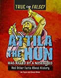 img - for Attila the Hun Was Killed by a Nosebleed: And Other Facts about History (True or False?) book / textbook / text book